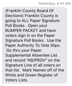 Picture of a text with the contents: '(Franklin County Board Of Elections) Franklin County is going to ALL Paper Signature Poll Books.  Open your BUMPER PACKET and have voters sign in on the Paper Signature Poll Books.  Use the Paper Authority To Vote Slips.  Go thru your Paper Supplemental Absentee List and record AB/PROV on the Signature Line of all voters on that list.  Mark Names off of the White and Green Register of Voters Lists.'